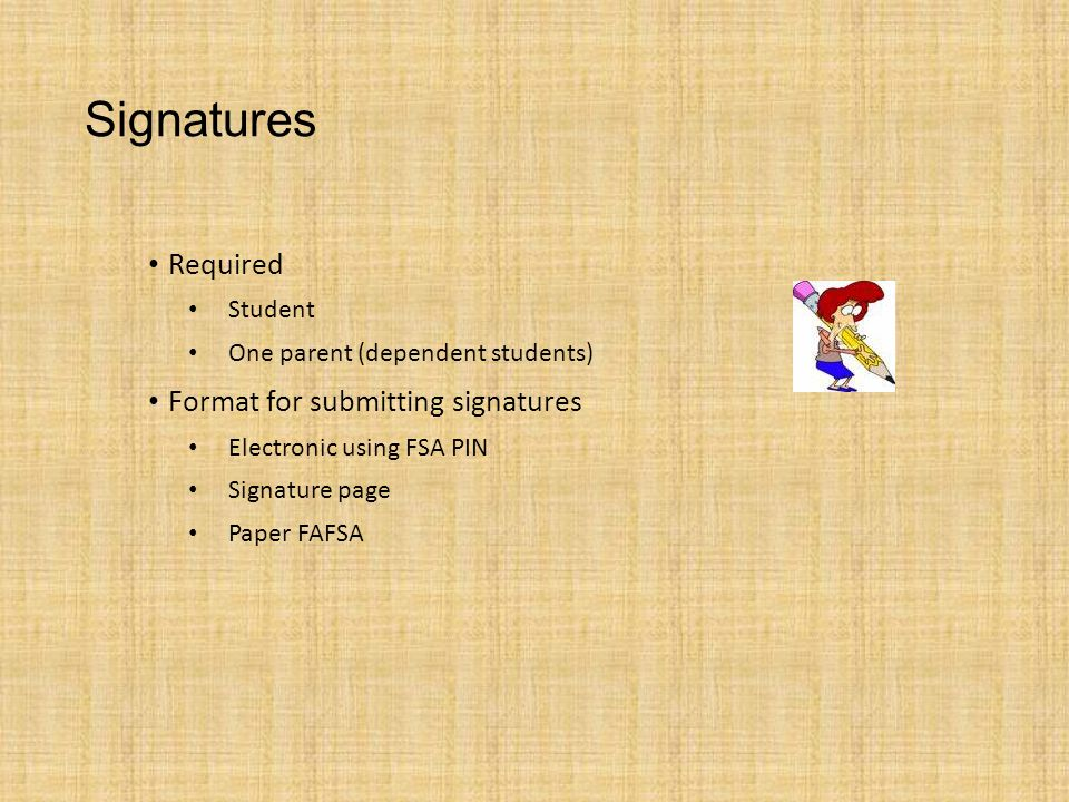 Signatures Required Student One parent (dependent students) Format for submitting signatures Electronic using FSA PIN Signature page Paper FAFSA