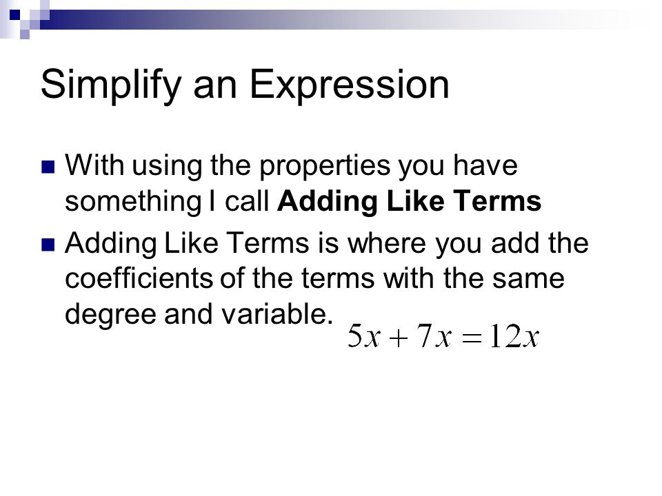 Simplify an Expression With using the properties you have something I call Adding Like Terms Adding Like Terms is where you add the coefficients of the terms with the same degree and variable.
