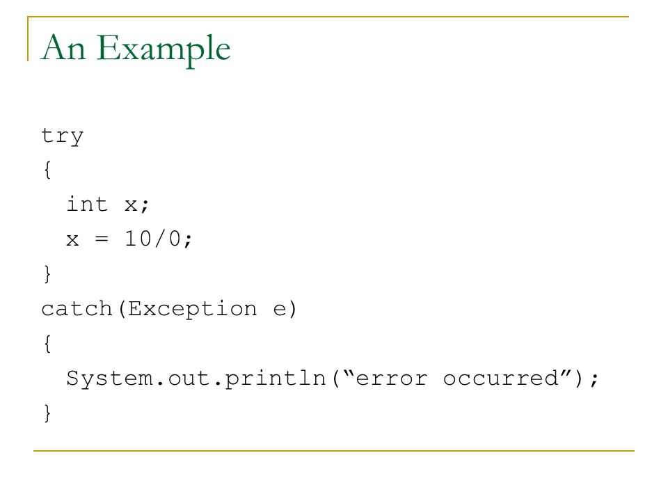 An Example try { int x; x = 10/0; } catch(Exception e) { System.out.println( error occurred ); }