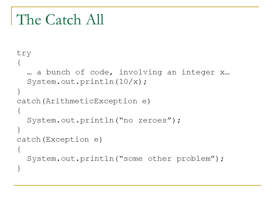 The Catch All try { … a bunch of code, involving an integer x… System.out.println(10/x); } catch(ArithmeticException e) { System.out.println( no zeroes ); } catch(Exception e) { System.out.println( some other problem ); }