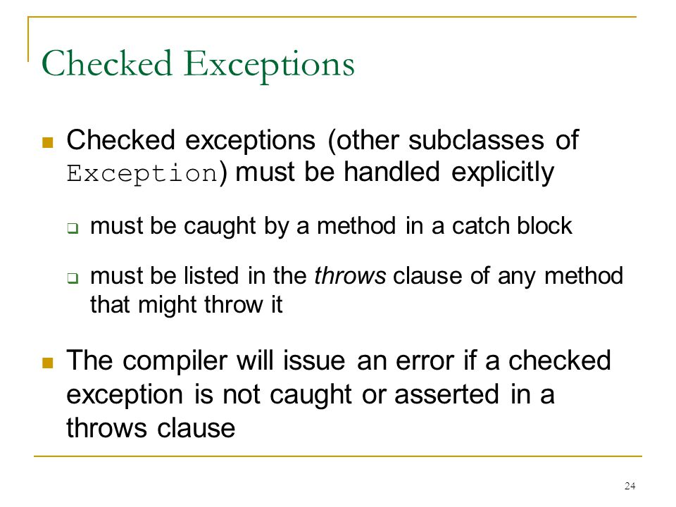 24 Checked Exceptions Checked exceptions (other subclasses of Exception ) must be handled explicitly  must be caught by a method in a catch block  must be listed in the throws clause of any method that might throw it The compiler will issue an error if a checked exception is not caught or asserted in a throws clause