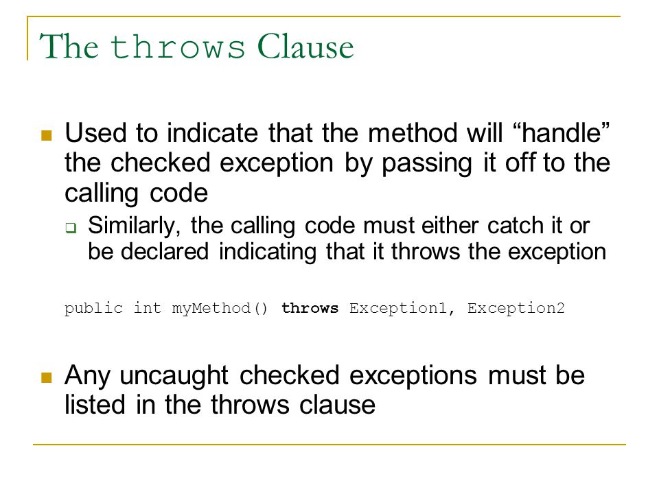 The throws Clause Used to indicate that the method will handle the checked exception by passing it off to the calling code  Similarly, the calling code must either catch it or be declared indicating that it throws the exception public int myMethod() throws Exception1, Exception2 Any uncaught checked exceptions must be listed in the throws clause