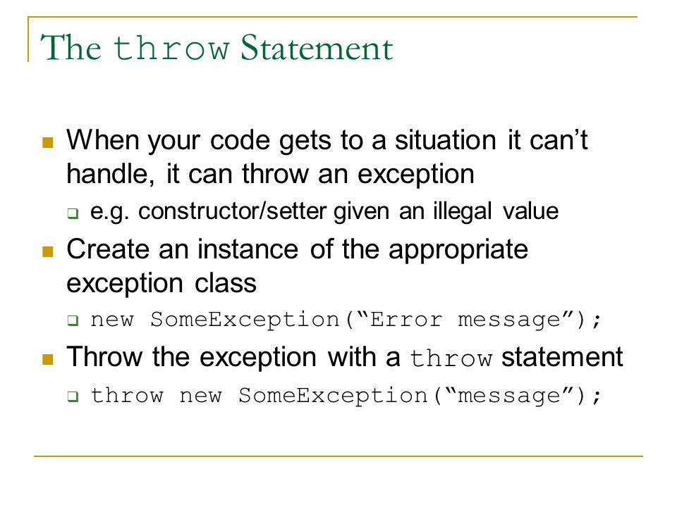 The throw Statement When your code gets to a situation it can't handle, it can throw an exception  e.g.