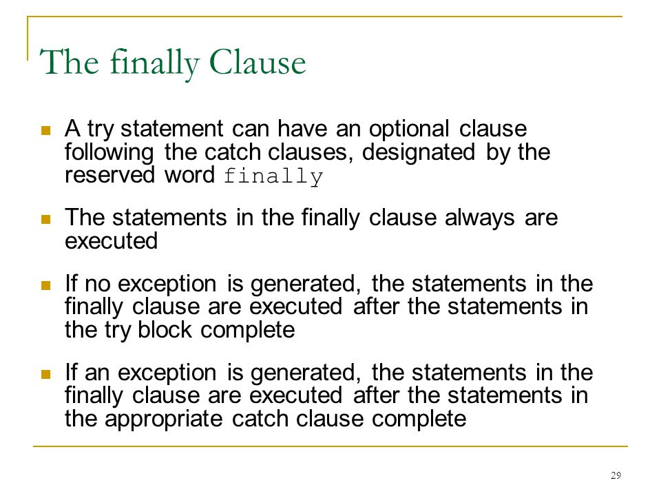 29 The finally Clause A try statement can have an optional clause following the catch clauses, designated by the reserved word finally The statements in the finally clause always are executed If no exception is generated, the statements in the finally clause are executed after the statements in the try block complete If an exception is generated, the statements in the finally clause are executed after the statements in the appropriate catch clause complete