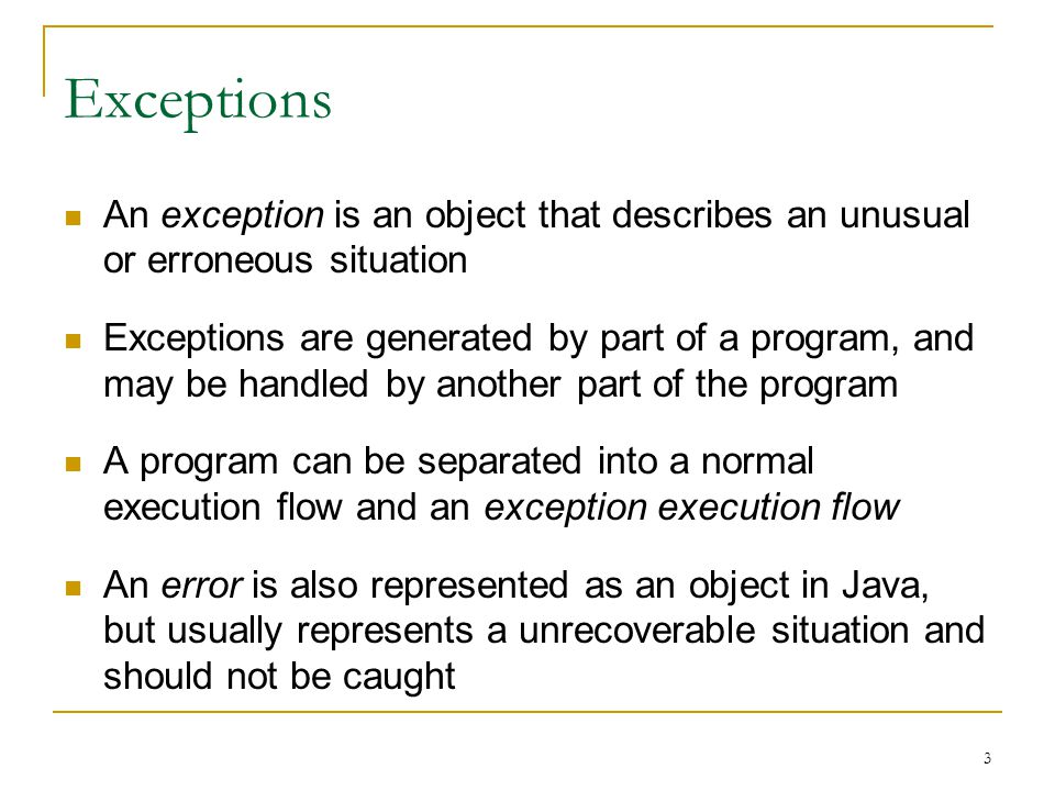 3 Exceptions An exception is an object that describes an unusual or erroneous situation Exceptions are generated by part of a program, and may be handled by another part of the program A program can be separated into a normal execution flow and an exception execution flow An error is also represented as an object in Java, but usually represents a unrecoverable situation and should not be caught