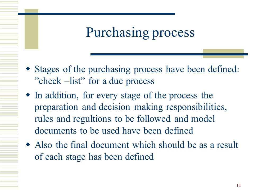 11 Purchasing process  Stages of the purchasing process have been defined: check –list for a due process  In addition, for every stage of the process the preparation and decision making responsibilities, rules and regultions to be followed and model documents to be used have been defined  Also the final document which should be as a result of each stage has been defined