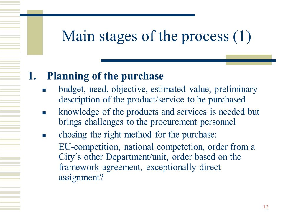 12 Main stages of the process (1) 1.Planning of the purchase budget, need, objective, estimated value, preliminary description of the product/service to be purchased knowledge of the products and services is needed but brings challenges to the procurement personnel chosing the right method for the purchase: EU-competition, national competetion, order from a City´s other Department/unit, order based on the framework agreement, exceptionally direct assignment