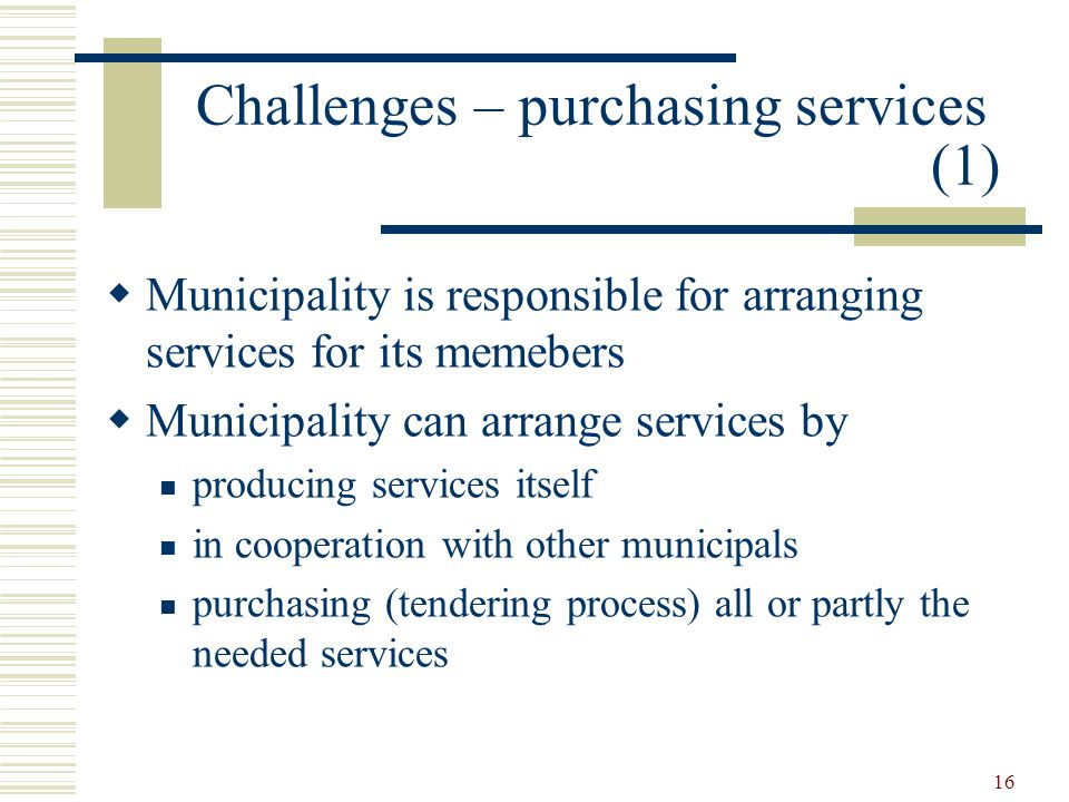 16 Challenges – purchasing services (1)  Municipality is responsible for arranging services for its memebers  Municipality can arrange services by producing services itself in cooperation with other municipals purchasing (tendering process) all or partly the needed services