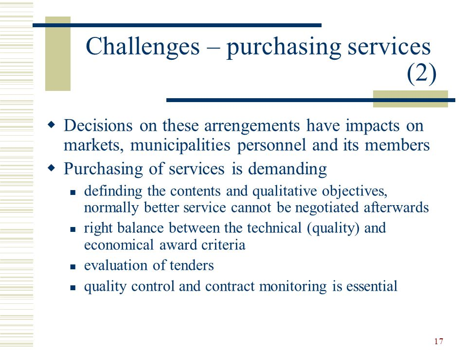 17 Challenges – purchasing services (2)  Decisions on these arrengements have impacts on markets, municipalities personnel and its members  Purchasing of services is demanding definding the contents and qualitative objectives, normally better service cannot be negotiated afterwards right balance between the technical (quality) and economical award criteria evaluation of tenders quality control and contract monitoring is essential