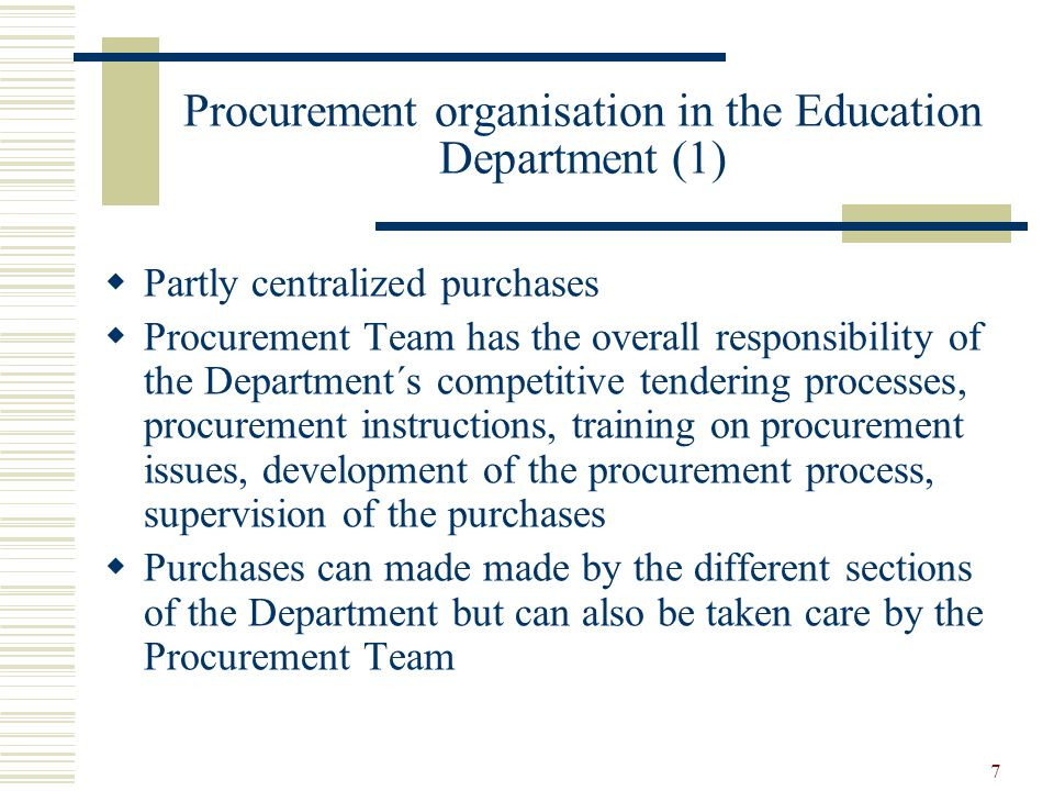 7 Procurement organisation in the Education Department (1)  Partly centralized purchases  Procurement Team has the overall responsibility of the Department´s competitive tendering processes, procurement instructions, training on procurement issues, development of the procurement process, supervision of the purchases  Purchases can made made by the different sections of the Department but can also be taken care by the Procurement Team