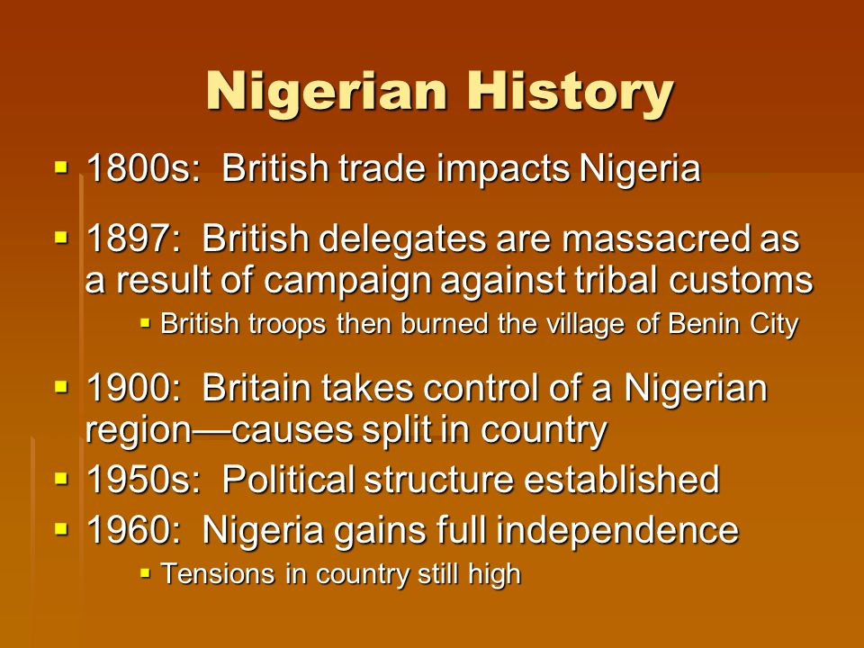 Nigerian History  1800s: British trade impacts Nigeria  1897: British delegates are massacred as a result of campaign against tribal customs  British troops then burned the village of Benin City  1900: Britain takes control of a Nigerian region—causes split in country  1950s: Political structure established  1960: Nigeria gains full independence  Tensions in country still high
