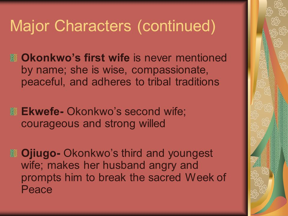Major Characters (continued) Okonkwo's first wife is never mentioned by name; she is wise, compassionate, peaceful, and adheres to tribal traditions Ekwefe- Okonkwo's second wife; courageous and strong willed Ojiugo- Okonkwo's third and youngest wife; makes her husband angry and prompts him to break the sacred Week of Peace