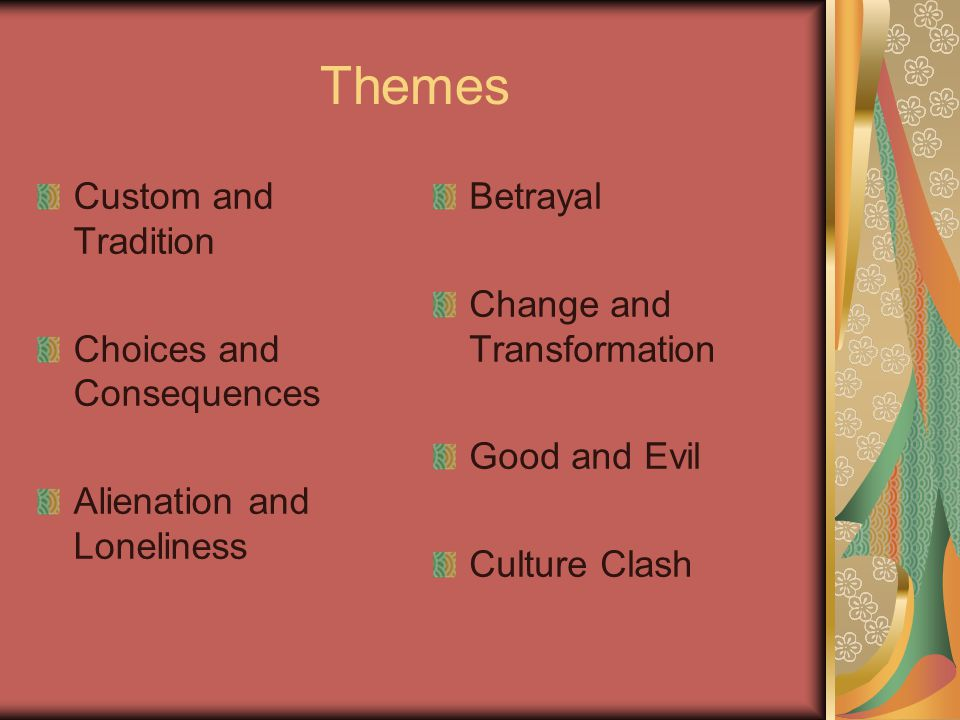 Themes Custom and Tradition Choices and Consequences Alienation and Loneliness Betrayal Change and Transformation Good and Evil Culture Clash