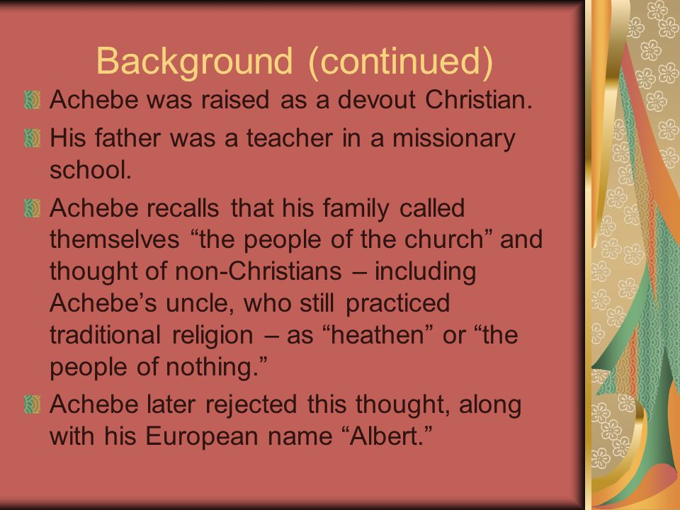 Background (continued) Achebe was raised as a devout Christian.