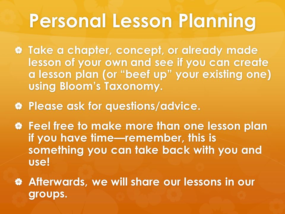 Personal Lesson Planning  Take a chapter, concept, or already made lesson of your own and see if you can create a lesson plan (or beef up your existing one) using Bloom's Taxonomy.