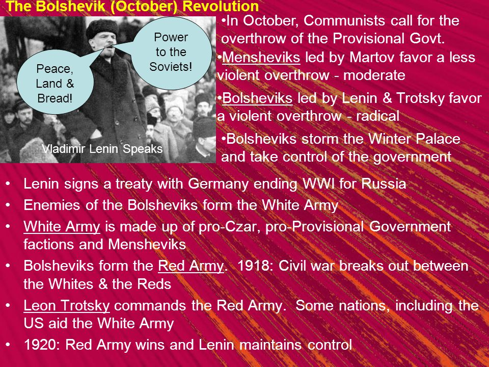 The Bolshevik (October) Revolution Lenin signs a treaty with Germany ending WWI for Russia Enemies of the Bolsheviks form the White Army White Army is made up of pro-Czar, pro-Provisional Government factions and Mensheviks Bolsheviks form the Red Army.