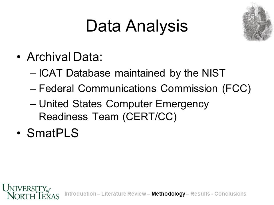 Data Analysis Archival Data: –ICAT Database maintained by the NIST –Federal Communications Commission (FCC) –United States Computer Emergency Readiness Team (CERT/CC) SmatPLS Introduction – Literature Review – Methodology – Results - Conclusions