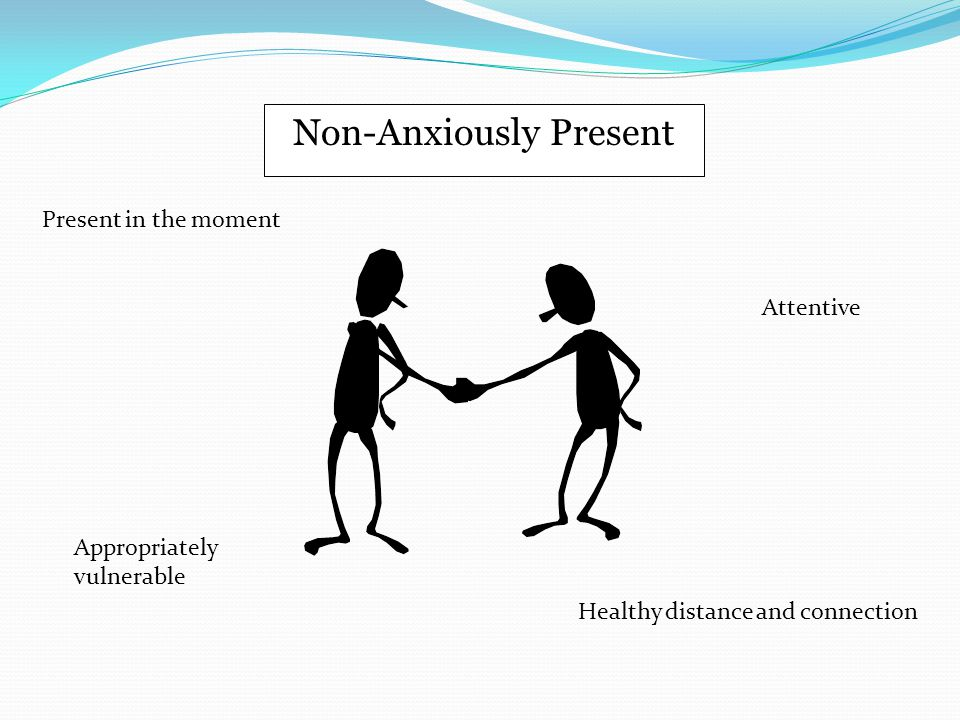 Non-Anxiously Present Present in the moment Healthy distance and connection Appropriately vulnerable Attentive