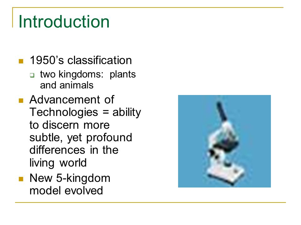 Introduction 1950's classification  two kingdoms: plants and animals Advancement of Technologies = ability to discern more subtle, yet profound differences in the living world New 5-kingdom model evolved