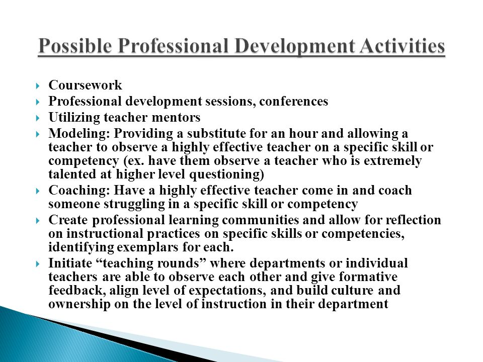  Coursework  Professional development sessions, conferences  Utilizing teacher mentors  Modeling: Providing a substitute for an hour and allowing a teacher to observe a highly effective teacher on a specific skill or competency (ex.