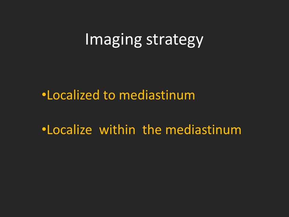 Imaging strategy Localized to mediastinum Localize within the mediastinum