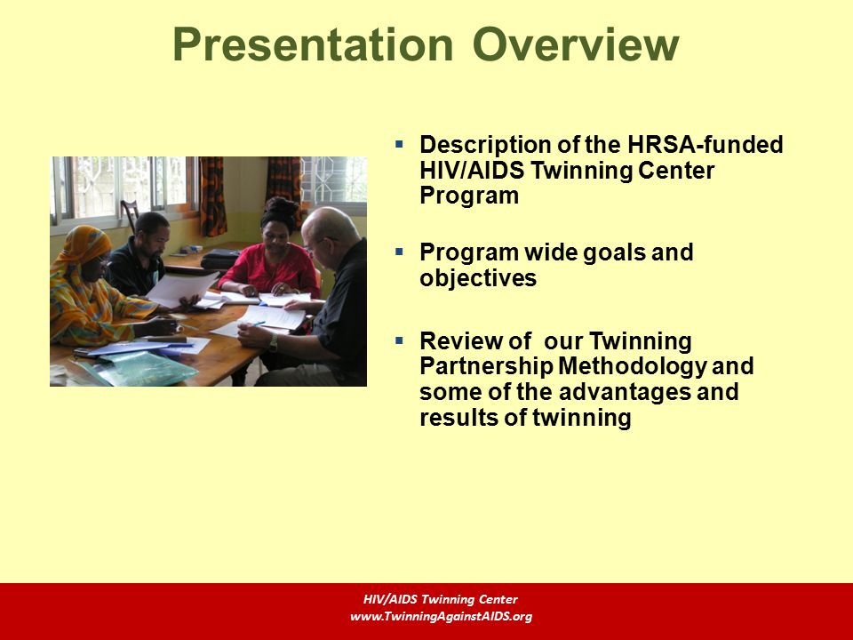 Description of the HRSA-funded HIV/AIDS Twinning Center Program  Program wide goals and objectives  Review of our Twinning Partnership Methodology and some of the advantages and results of twinning Presentation Overview HIV/AIDS Twinning Center www.TwinningAgainstAIDS.org