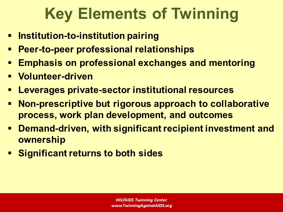 Key Elements of Twinning  Institution-to-institution pairing  Peer-to-peer professional relationships  Emphasis on professional exchanges and mentoring  Volunteer-driven  Leverages private-sector institutional resources  Non-prescriptive but rigorous approach to collaborative process, work plan development, and outcomes  Demand-driven, with significant recipient investment and ownership  Significant returns to both sides HIV/AIDS Twinning Center