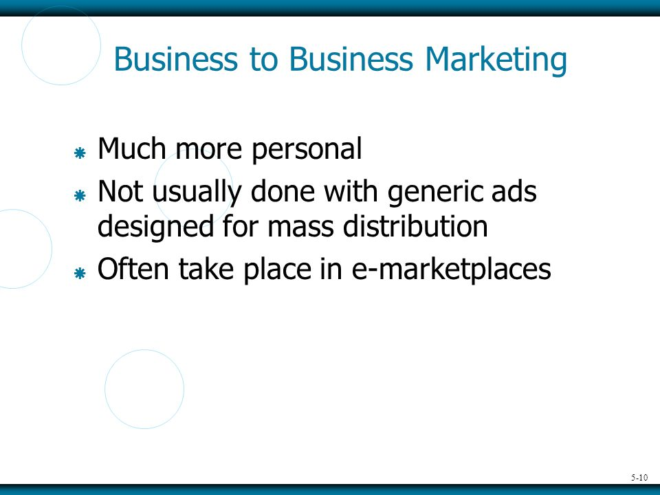 5-10 Business to Business Marketing  Much more personal  Not usually done with generic ads designed for mass distribution  Often take place in e-marketplaces