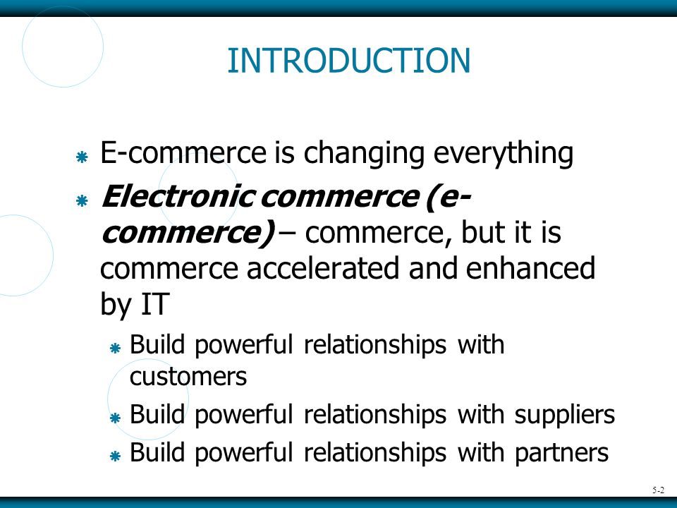 5-2 INTRODUCTION  E-commerce is changing everything  Electronic commerce (e- commerce) – commerce, but it is commerce accelerated and enhanced by IT  Build powerful relationships with customers  Build powerful relationships with suppliers  Build powerful relationships with partners