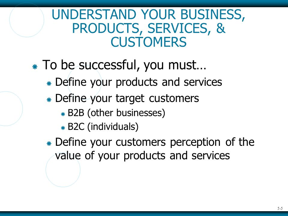 5-5 UNDERSTAND YOUR BUSINESS, PRODUCTS, SERVICES, & CUSTOMERS  To be successful, you must…  Define your products and services  Define your target customers  B2B (other businesses)  B2C (individuals)  Define your customers perception of the value of your products and services
