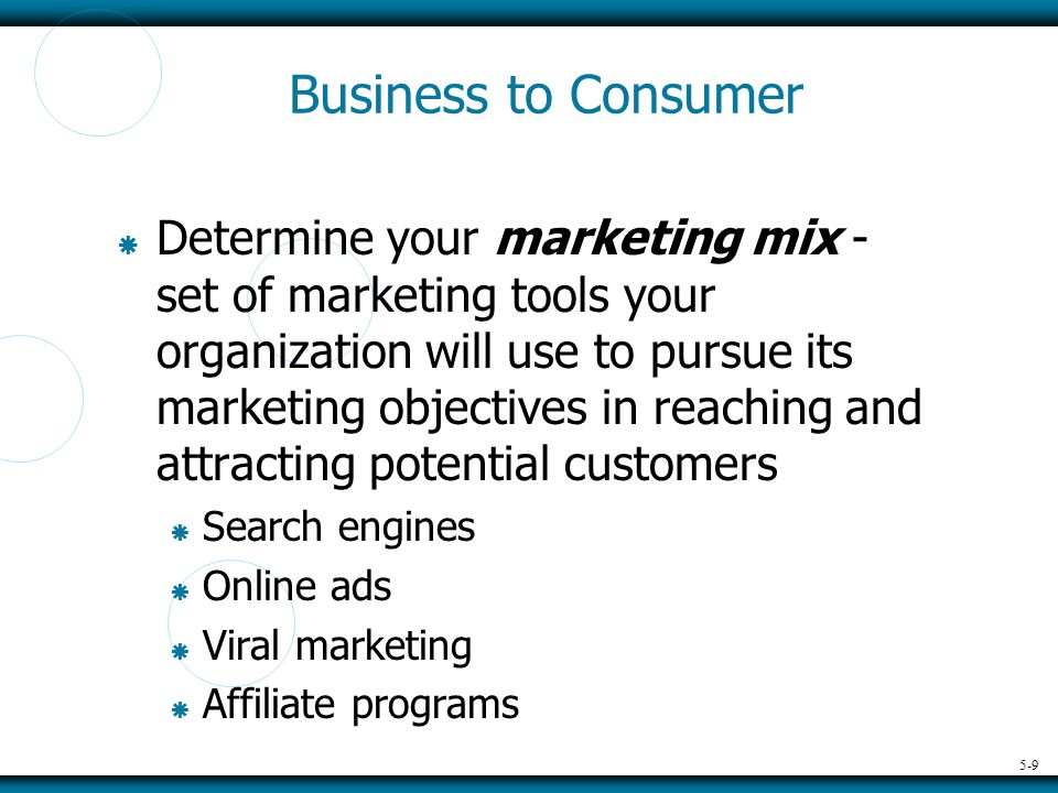 5-9 Business to Consumer  Determine your marketing mix - set of marketing tools your organization will use to pursue its marketing objectives in reaching and attracting potential customers  Search engines  Online ads  Viral marketing  Affiliate programs