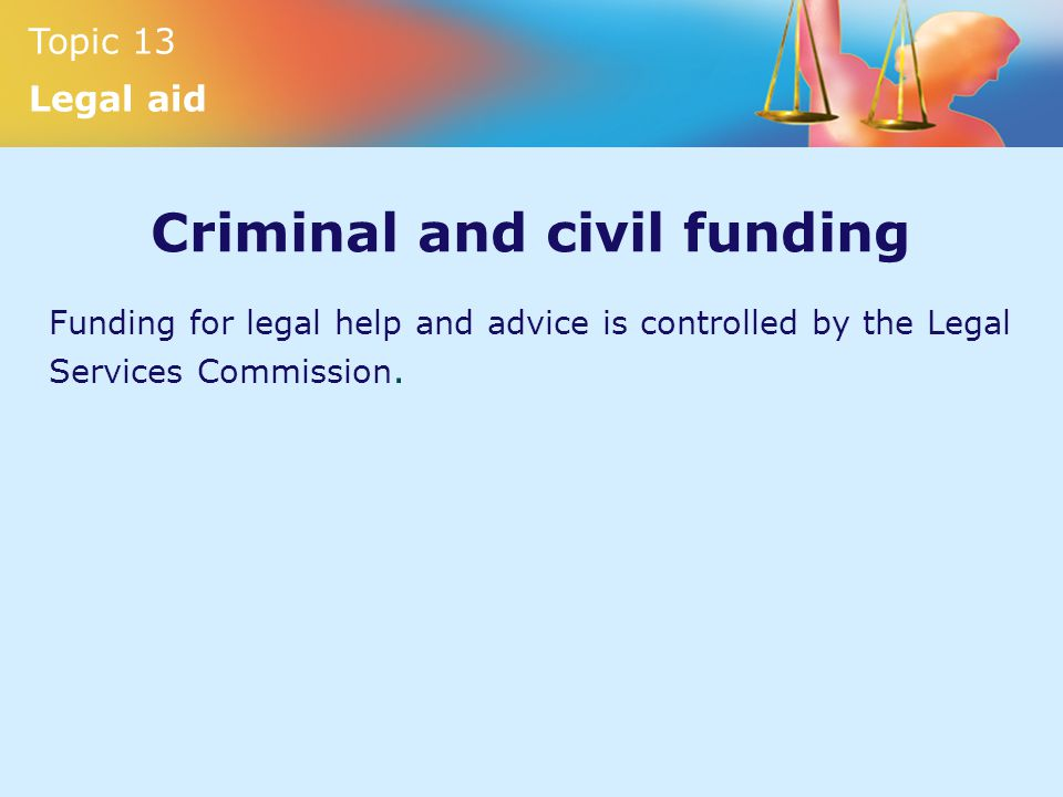 Topic 13 legal aid topic 13 legal aid topic 13 legal aid 3 topic 13 legal aid criminal and civil funding funding for legal help and advice is controlled by the legal services commission platinumwayz