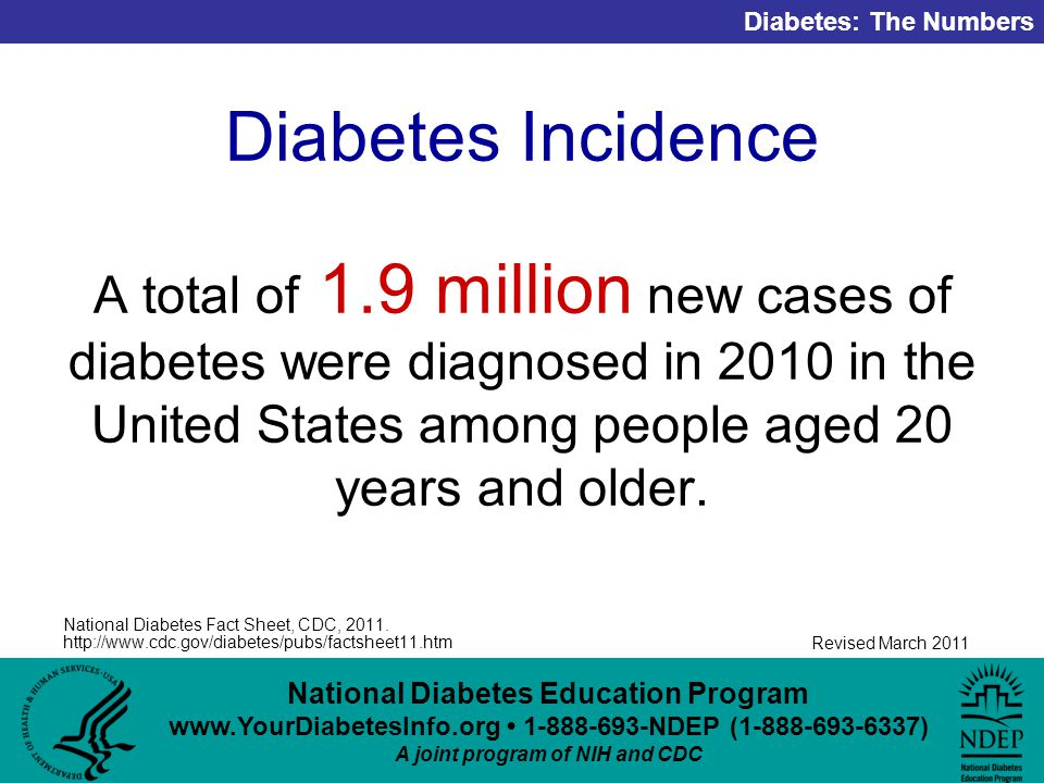 National Diabetes Education Program NDEP ( ) A joint program of NIH and CDC Diabetes: The Numbers Revised March 2011 Diabetes Incidence A total of 1.9 million new cases of diabetes were diagnosed in 2010 in the United States among people aged 20 years and older.