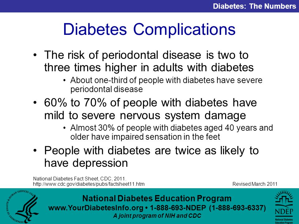 National Diabetes Education Program NDEP ( ) A joint program of NIH and CDC Diabetes: The Numbers Revised March 2011 Diabetes Complications The risk of periodontal disease is two to three times higher in adults with diabetes About one-third of people with diabetes have severe periodontal disease 60% to 70% of people with diabetes have mild to severe nervous system damage Almost 30% of people with diabetes aged 40 years and older have impaired sensation in the feet People with diabetes are twice as likely to have depression National Diabetes Fact Sheet, CDC, 2011.
