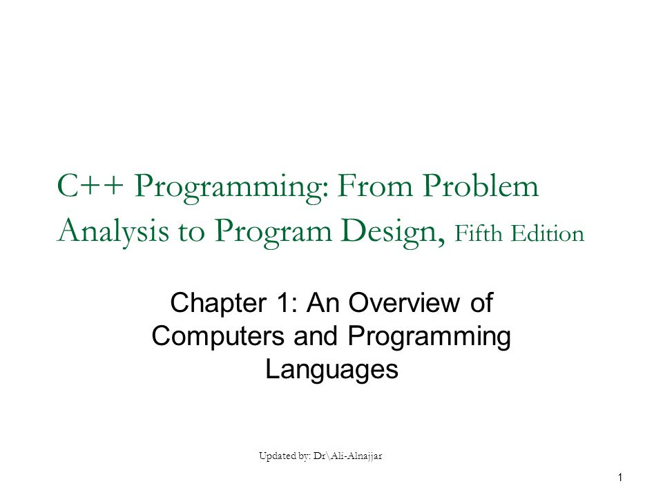 C++ Programming: From Problem Analysis to Program Design, Fifth Edition Chapter 1: An Overview of Computers and Programming Languages Updated by: Dr\Ali-Alnajjar 1