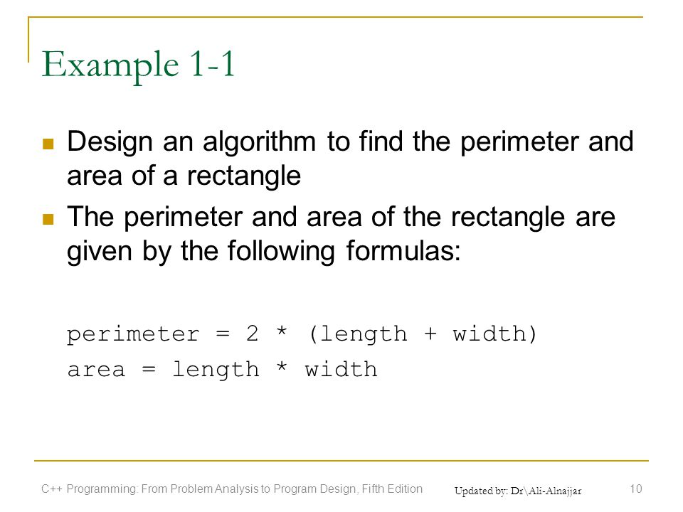 Updated by: Dr\Ali-Alnajjar Example 1-1 Design an algorithm to find the perimeter and area of a rectangle The perimeter and area of the rectangle are given by the following formulas: perimeter = 2 * (length + width) area = length * width C++ Programming: From Problem Analysis to Program Design, Fifth Edition10