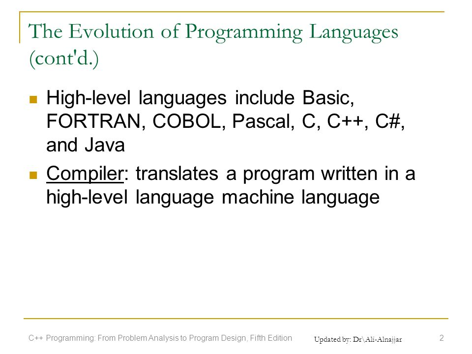 The Evolution of Programming Languages (cont d.) High-level languages include Basic, FORTRAN, COBOL, Pascal, C, C++, C#, and Java Compiler: translates a program written in a high-level language machine language C++ Programming: From Problem Analysis to Program Design, Fifth Edition2