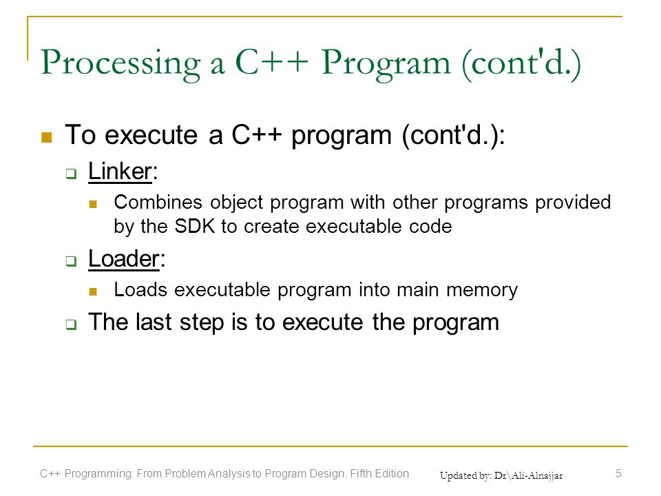 Updated by: Dr\Ali-Alnajjar Processing a C++ Program (cont d.) To execute a C++ program (cont d.):  Linker: Combines object program with other programs provided by the SDK to create executable code  Loader: Loads executable program into main memory  The last step is to execute the program C++ Programming: From Problem Analysis to Program Design, Fifth Edition5