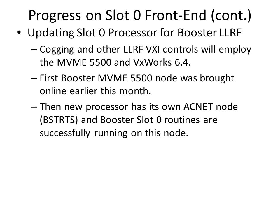 Progress on Slot 0 Front-End (cont.) Updating Slot 0 Processor for Booster LLRF – Cogging and other LLRF VXI controls will employ the MVME 5500 and VxWorks 6.4.
