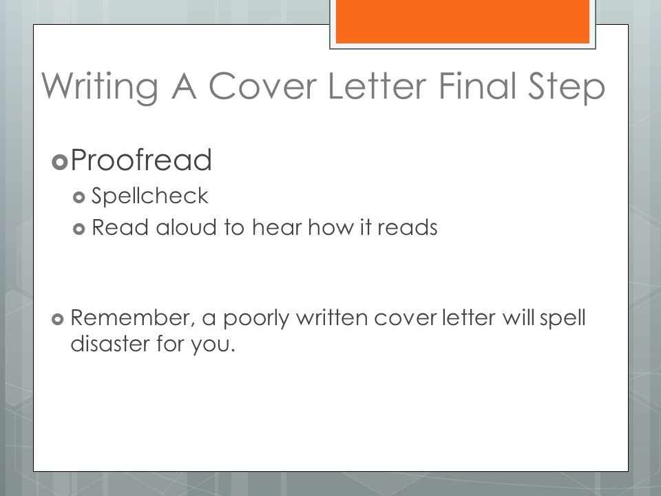 Writing A Cover Letter Final Step  Proofread  Spellcheck  Read aloud to hear how it reads  Remember, a poorly written cover letter will spell disaster for you.