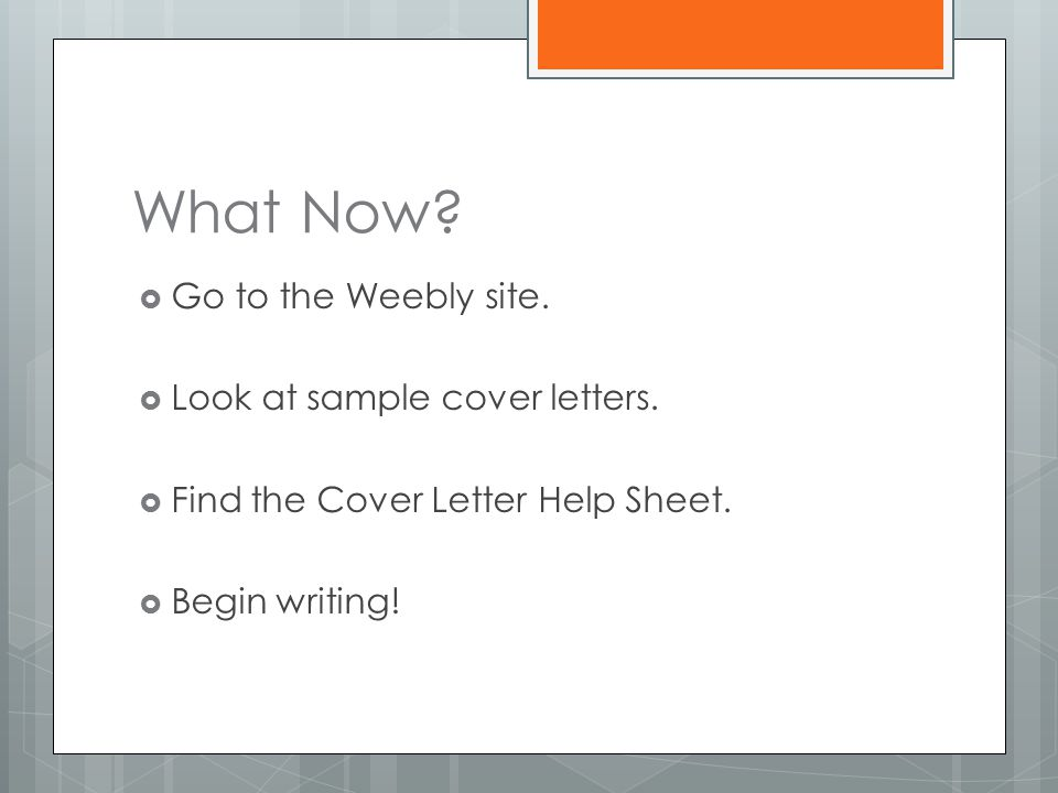 What Now.  Go to the Weebly site.  Look at sample cover letters.