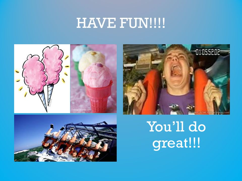 HAVE FUN!!!! You'll do great!!!
