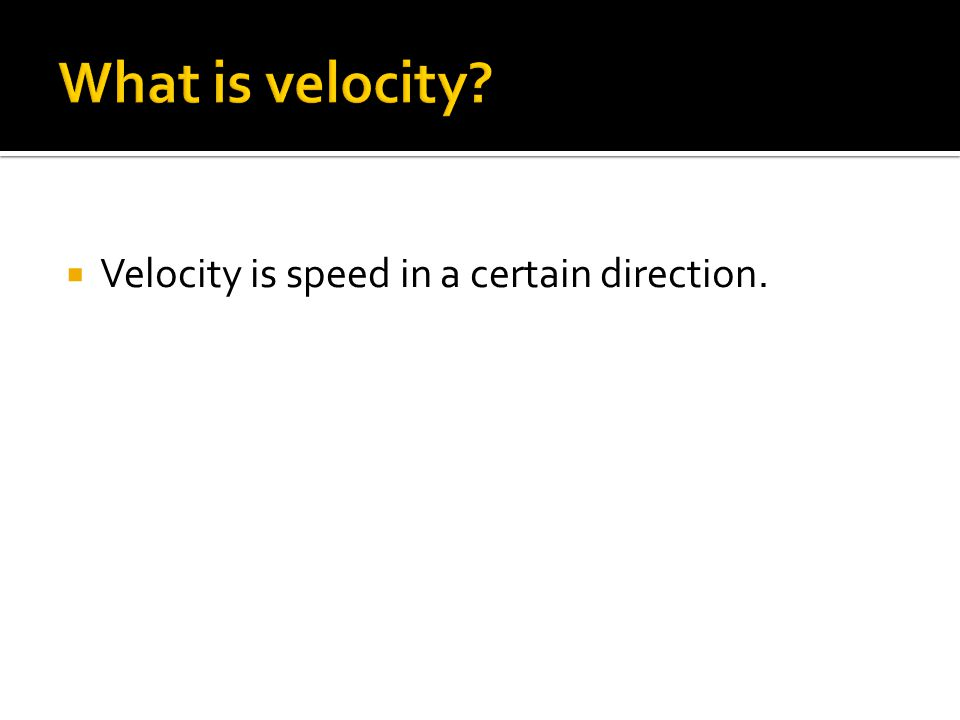  Velocity is speed in a certain direction.