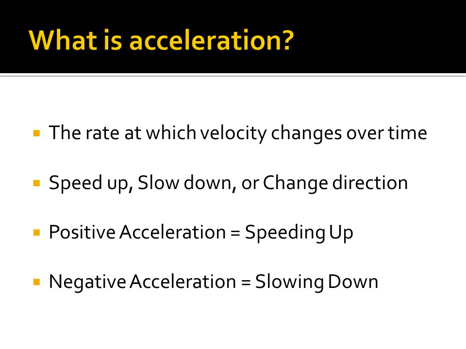  The rate at which velocity changes over time  Speed up, Slow down, or Change direction  Positive Acceleration = Speeding Up  Negative Acceleration = Slowing Down