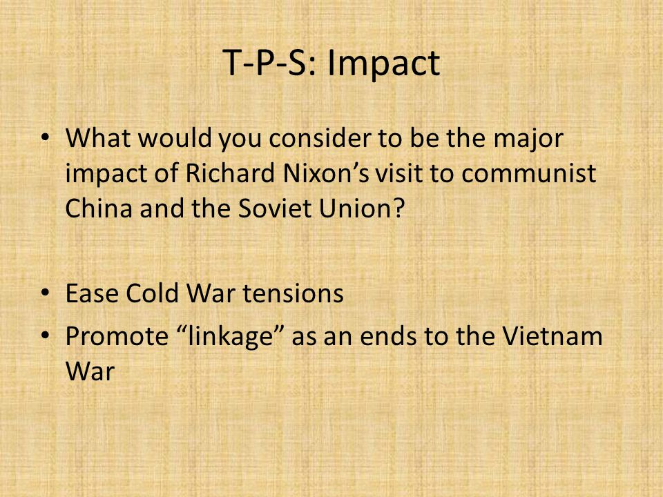 T-P-S: Impact What would you consider to be the major impact of Richard Nixon's visit to communist China and the Soviet Union.