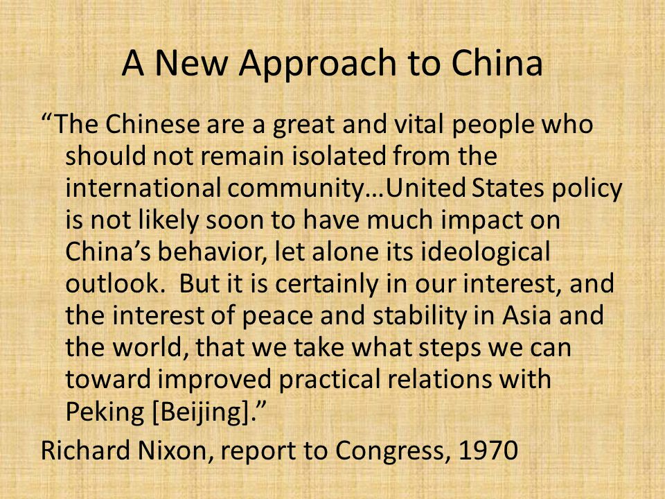 A New Approach to China The Chinese are a great and vital people who should not remain isolated from the international community…United States policy is not likely soon to have much impact on China's behavior, let alone its ideological outlook.