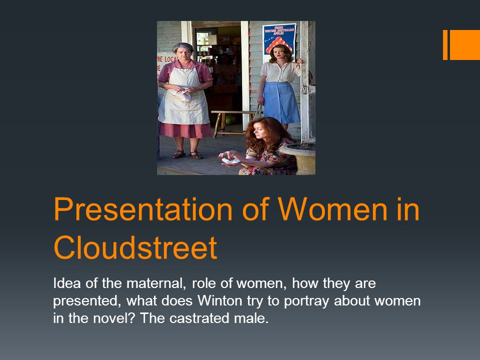 Presentation of Women in Cloudstreet Idea of the maternal, role of women, how they are presented, what does Winton try to portray about women in the novel.
