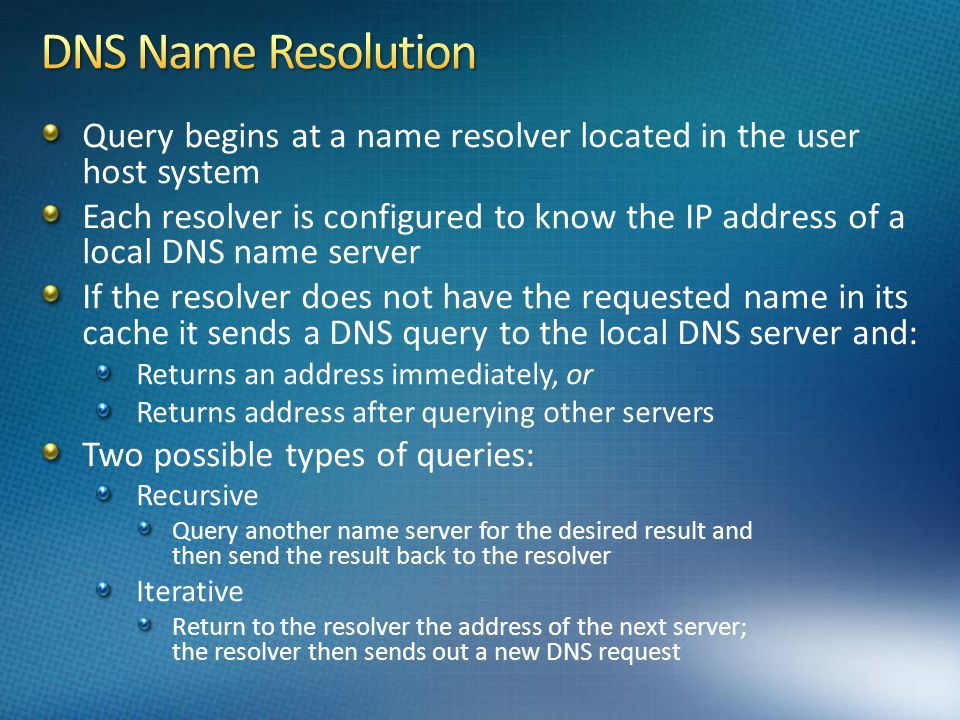 Query begins at a name resolver located in the user host system Each resolver is configured to know the IP address of a local DNS name server If the resolver does not have the requested name in its cache it sends a DNS query to the local DNS server and: Returns an address immediately, or Returns address after querying other servers Two possible types of queries: Recursive Query another name server for the desired result and then send the result back to the resolver Iterative Return to the resolver the address of the next server; the resolver then sends out a new DNS request