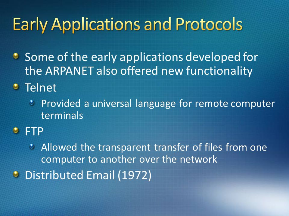 Some of the early applications developed for the ARPANET also offered new functionality Telnet Provided a universal language for remote computer terminals FTP Allowed the transparent transfer of files from one computer to another over the network Distributed Email (1972)