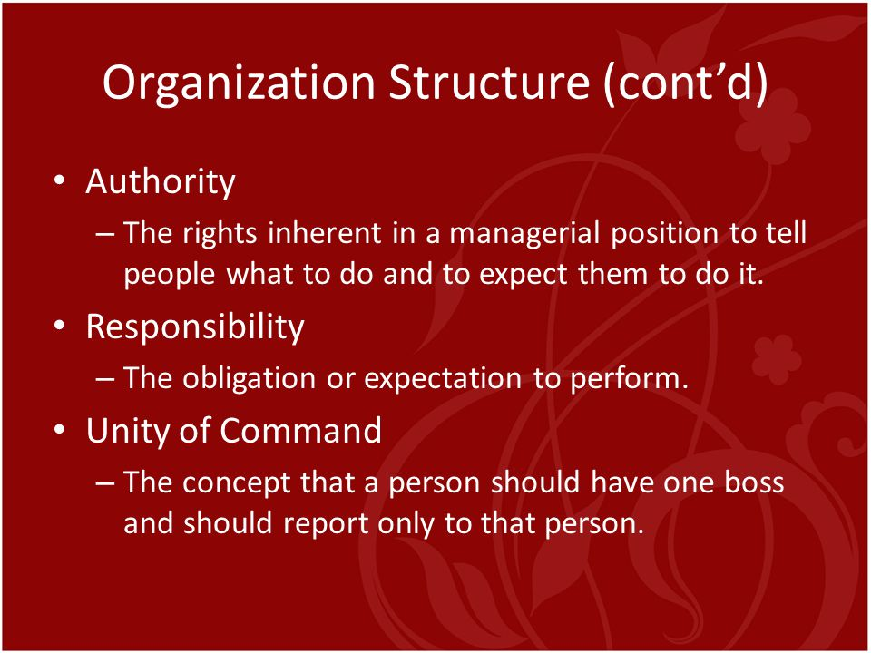 Organization Structure (cont'd) Authority – The rights inherent in a managerial position to tell people what to do and to expect them to do it. Respon